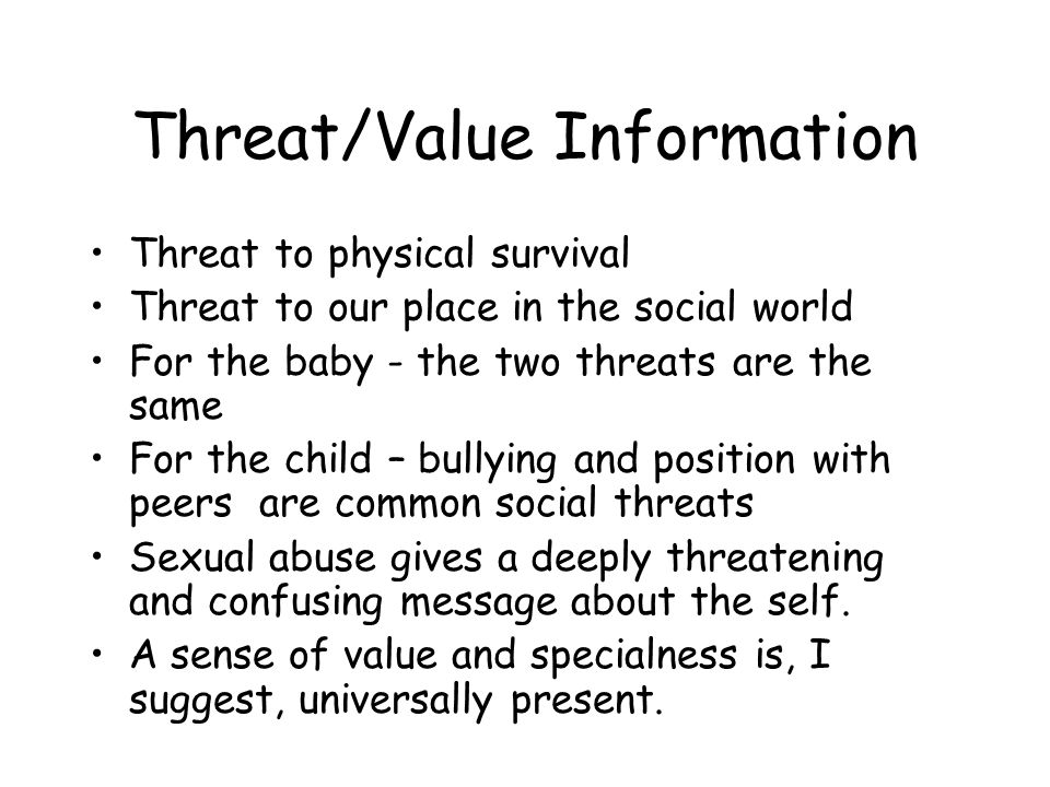 Threat/Value Information Threat to physical survival Threat to our place in the social world For the baby - the two threats are the same For the child