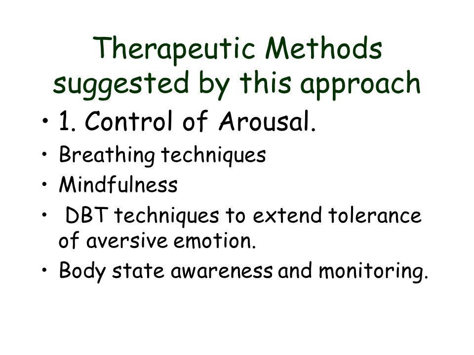 Therapeutic Methods suggested by this approach 1. Control of Arousal. Breathing techniques Mindfulness DBT techniques to extend tolerance of aversive