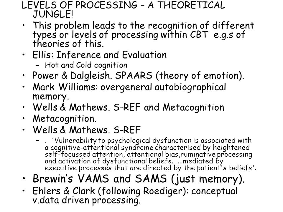 LEVELS OF PROCESSING – A THEORETICAL JUNGLE! This problem leads to the recognition of different types or levels of processing within CBT e.g.s of theo