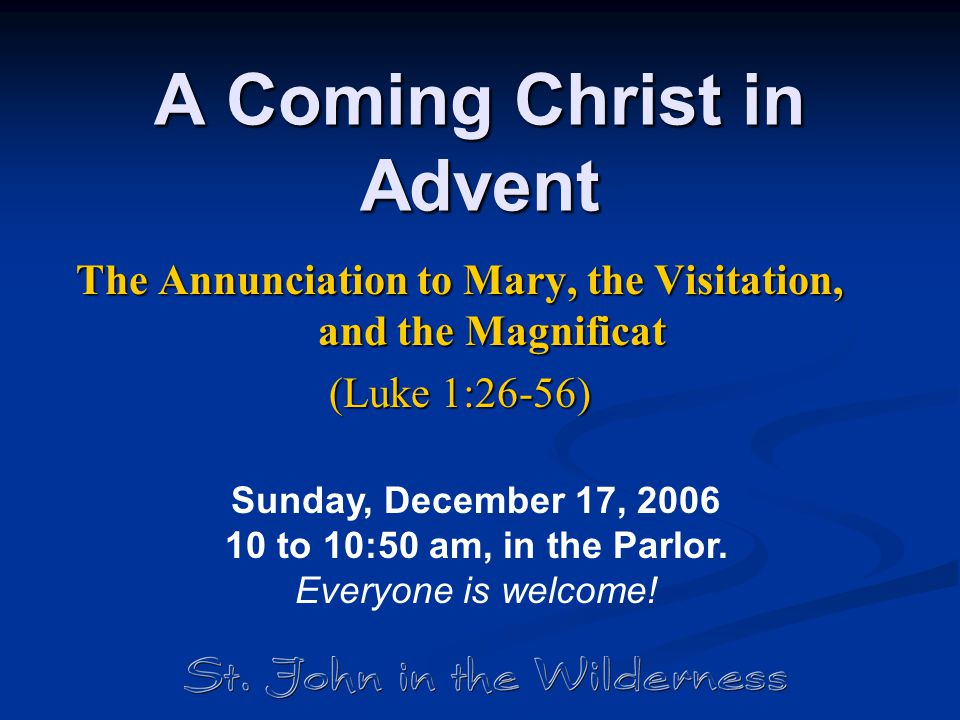 A Coming Christ in Advent The Annunciation to Mary, the Visitation, and the Magnificat (Luke 1:26-56) Sunday, December 17, 2006 10 to 10:50 am, in the Parlor.