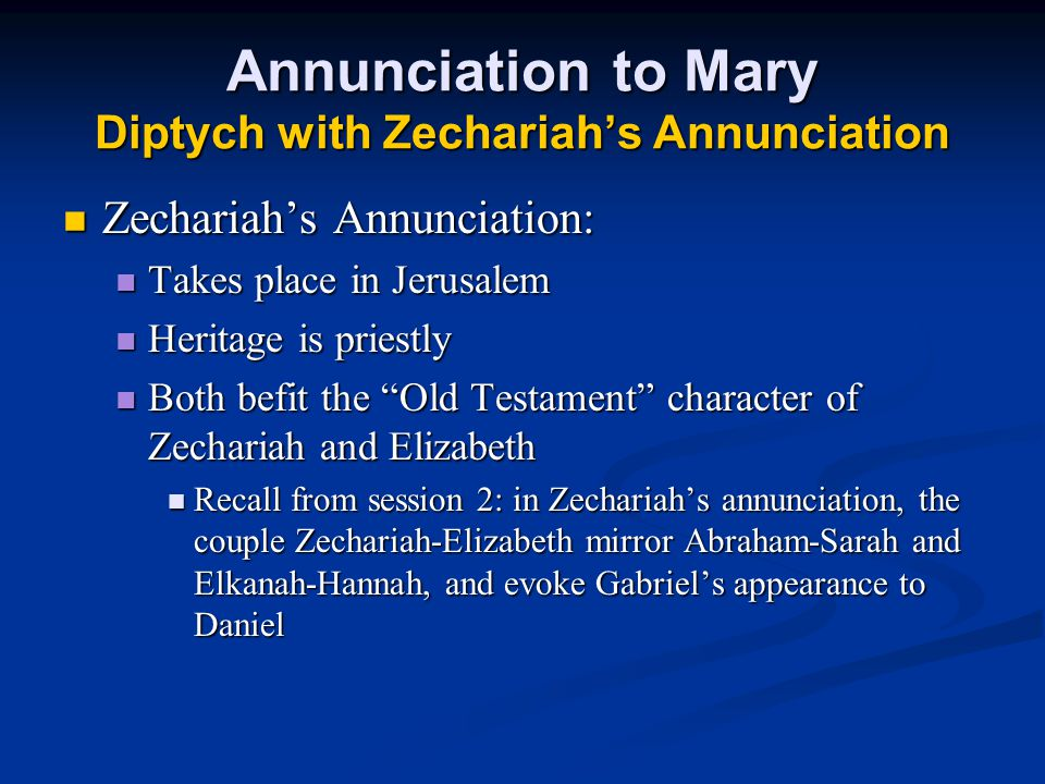 Annunciation to Mary Diptych with Zechariah's Annunciation Zechariah's Annunciation: Zechariah's Annunciation: Takes place in Jerusalem Takes place in Jerusalem Heritage is priestly Heritage is priestly Both befit the Old Testament character of Zechariah and Elizabeth Both befit the Old Testament character of Zechariah and Elizabeth Recall from session 2: in Zechariah's annunciation, the couple Zechariah-Elizabeth mirror Abraham-Sarah and Elkanah-Hannah, and evoke Gabriel's appearance to Daniel Recall from session 2: in Zechariah's annunciation, the couple Zechariah-Elizabeth mirror Abraham-Sarah and Elkanah-Hannah, and evoke Gabriel's appearance to Daniel