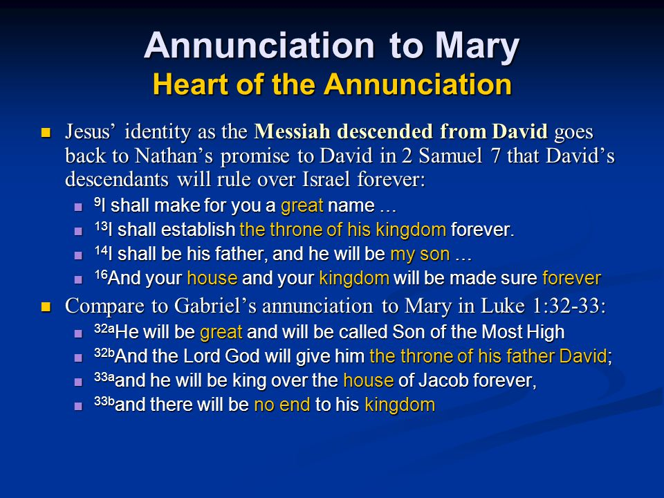 Annunciation to Mary Heart of the Annunciation Jesus' identity as the Messiah descended from David goes back to Nathan's promise to David in 2 Samuel 7 that David's descendants will rule over Israel forever: Jesus' identity as the Messiah descended from David goes back to Nathan's promise to David in 2 Samuel 7 that David's descendants will rule over Israel forever: 9 I shall make for you a great name … 9 I shall make for you a great name … 13 I shall establish the throne of his kingdom forever.