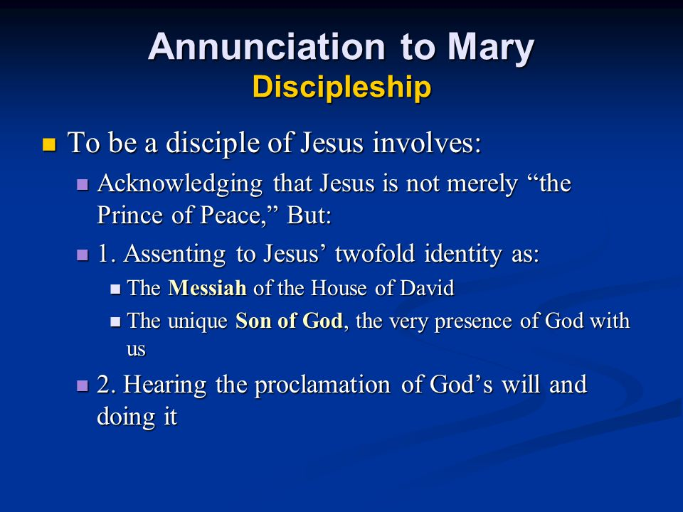 Annunciation to Mary Discipleship To be a disciple of Jesus involves: To be a disciple of Jesus involves: Acknowledging that Jesus is not merely the Prince of Peace, But: Acknowledging that Jesus is not merely the Prince of Peace, But: 1.