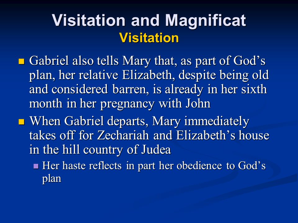 Visitation and Magnificat Visitation Gabriel also tells Mary that, as part of God's plan, her relative Elizabeth, despite being old and considered barren, is already in her sixth month in her pregnancy with John Gabriel also tells Mary that, as part of God's plan, her relative Elizabeth, despite being old and considered barren, is already in her sixth month in her pregnancy with John When Gabriel departs, Mary immediately takes off for Zechariah and Elizabeth's house in the hill country of Judea When Gabriel departs, Mary immediately takes off for Zechariah and Elizabeth's house in the hill country of Judea Her haste reflects in part her obedience to God's plan Her haste reflects in part her obedience to God's plan