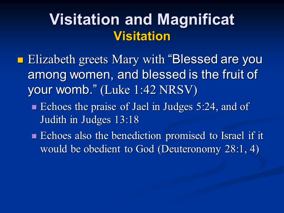 Visitation and Magnificat Visitation Elizabeth greets Mary with Blessed are you among women, and blessed is the fruit of your womb. (Luke 1:42 NRSV) Elizabeth greets Mary with Blessed are you among women, and blessed is the fruit of your womb. (Luke 1:42 NRSV) Echoes the praise of Jael in Judges 5:24, and of Judith in Judges 13:18 Echoes the praise of Jael in Judges 5:24, and of Judith in Judges 13:18 Echoes also the benediction promised to Israel if it would be obedient to God (Deuteronomy 28:1, 4) Echoes also the benediction promised to Israel if it would be obedient to God (Deuteronomy 28:1, 4)