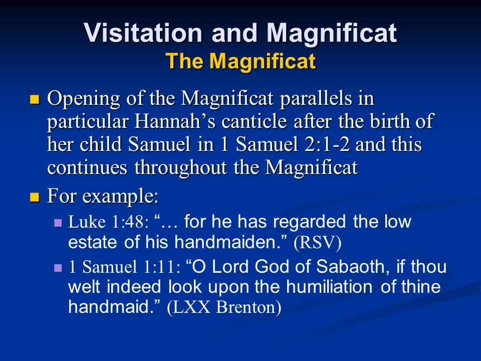 Visitation and Magnificat The Magnificat Opening of the Magnificat parallels in particular Hannah's canticle after the birth of her child Samuel in 1 Samuel 2:1-2 and this continues throughout the Magnificat Opening of the Magnificat parallels in particular Hannah's canticle after the birth of her child Samuel in 1 Samuel 2:1-2 and this continues throughout the Magnificat For example: For example: Luke 1:48: … for he has regarded the low estate of his handmaiden. (RSV) 1 Samuel 1:11: O Lord God of Sabaoth, if thou welt indeed look upon the humiliation of thine handmaid. (LXX Brenton)