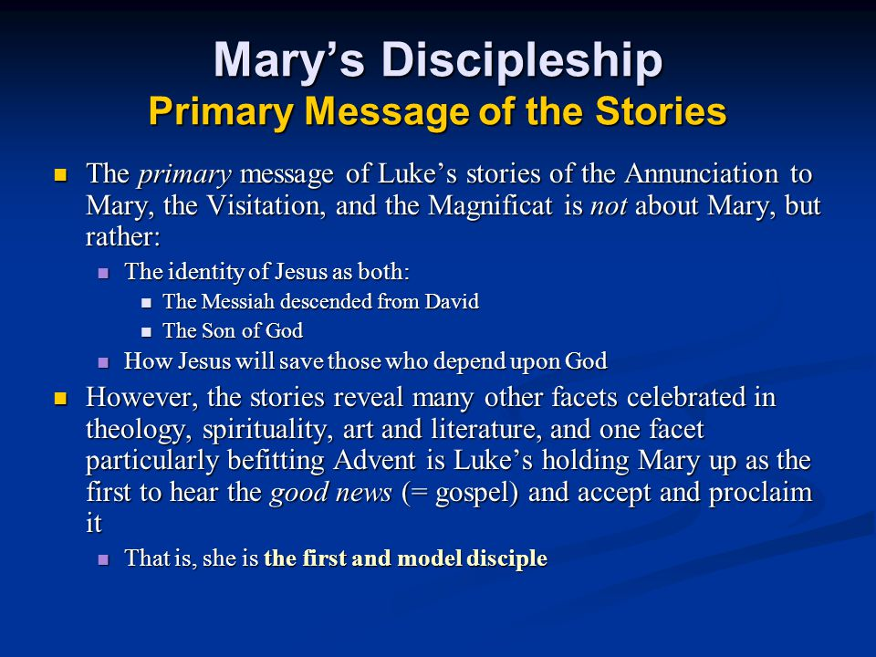 Mary's Discipleship Primary Message of the Stories The primary message of Luke's stories of the Annunciation to Mary, the Visitation, and the Magnificat is not about Mary, but rather: The primary message of Luke's stories of the Annunciation to Mary, the Visitation, and the Magnificat is not about Mary, but rather: The identity of Jesus as both: The identity of Jesus as both: The Messiah descended from David The Messiah descended from David The Son of God The Son of God How Jesus will save those who depend upon God How Jesus will save those who depend upon God However, the stories reveal many other facets celebrated in theology, spirituality, art and literature, and one facet particularly befitting Advent is Luke's holding Mary up as the first to hear the good news (= gospel) and accept and proclaim it However, the stories reveal many other facets celebrated in theology, spirituality, art and literature, and one facet particularly befitting Advent is Luke's holding Mary up as the first to hear the good news (= gospel) and accept and proclaim it That is, she is the first and model disciple That is, she is the first and model disciple