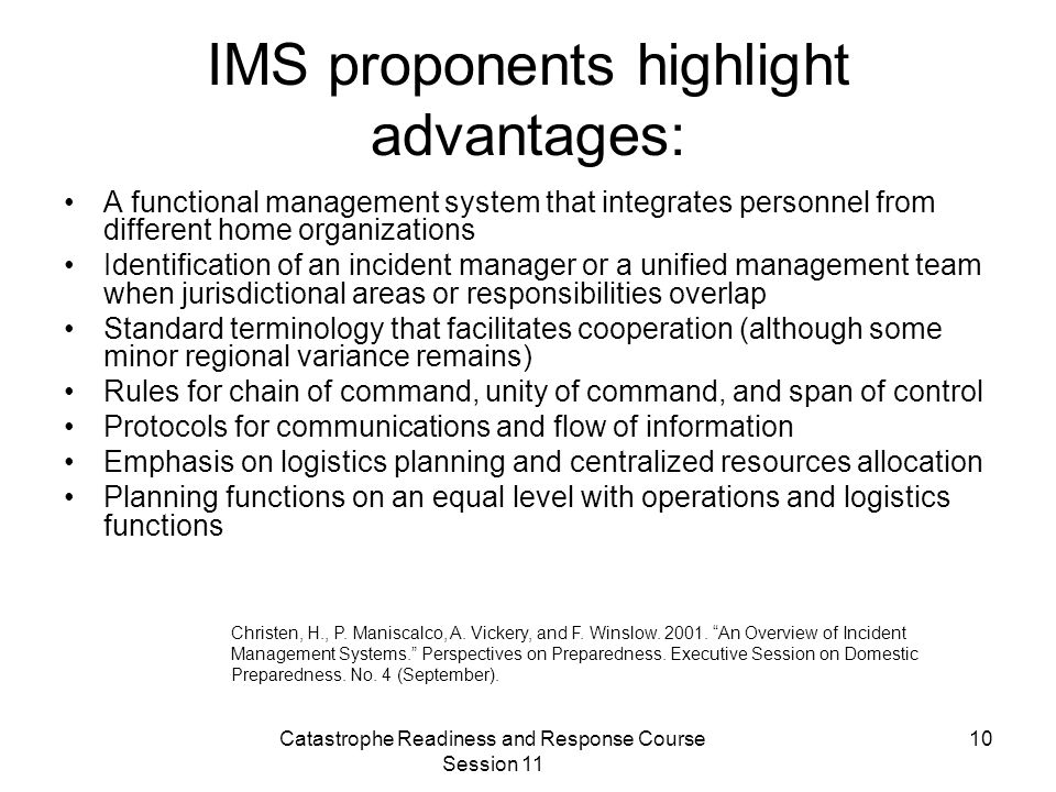 Catastrophe Readiness and Response Course Session 11 10 IMS proponents highlight advantages: A functional management system that integrates personnel from different home organizations Identification of an incident manager or a unified management team when jurisdictional areas or responsibilities overlap Standard terminology that facilitates cooperation (although some minor regional variance remains) Rules for chain of command, unity of command, and span of control Protocols for communications and flow of information Emphasis on logistics planning and centralized resources allocation Planning functions on an equal level with operations and logistics functions Christen, H., P.