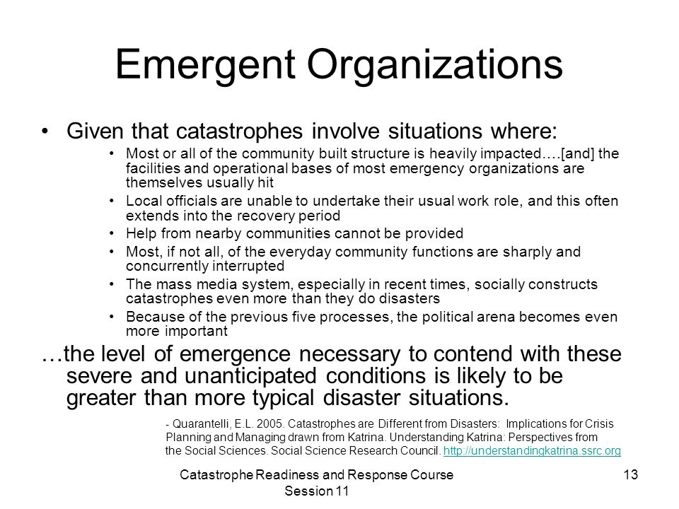 Catastrophe Readiness and Response Course Session 11 13 Emergent Organizations Given that catastrophes involve situations where: Most or all of the community built structure is heavily impacted….[and] the facilities and operational bases of most emergency organizations are themselves usually hit Local officials are unable to undertake their usual work role, and this often extends into the recovery period Help from nearby communities cannot be provided Most, if not all, of the everyday community functions are sharply and concurrently interrupted The mass media system, especially in recent times, socially constructs catastrophes even more than they do disasters Because of the previous five processes, the political arena becomes even more important …the level of emergence necessary to contend with these severe and unanticipated conditions is likely to be greater than more typical disaster situations.