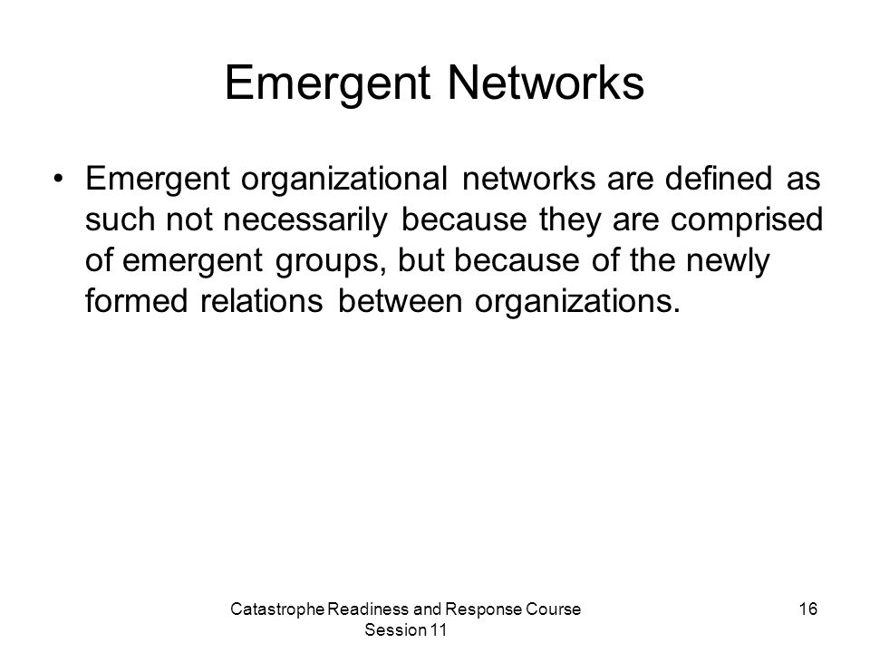 Catastrophe Readiness and Response Course Session 11 16 Emergent Networks Emergent organizational networks are defined as such not necessarily because they are comprised of emergent groups, but because of the newly formed relations between organizations.