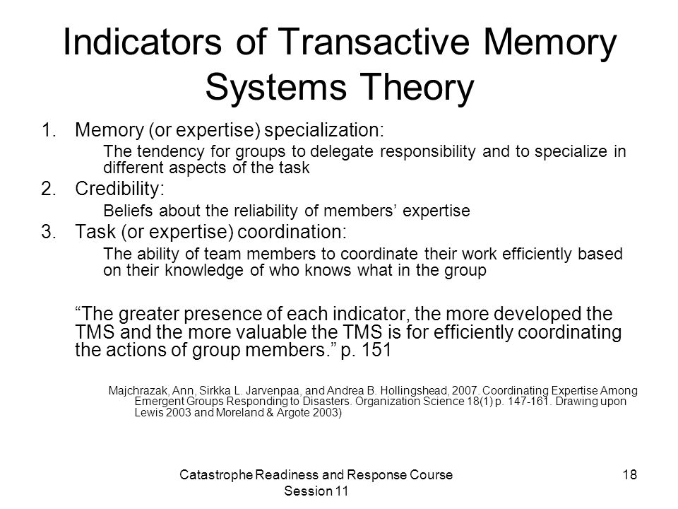 Catastrophe Readiness and Response Course Session 11 18 Indicators of Transactive Memory Systems Theory 1.Memory (or expertise) specialization: The tendency for groups to delegate responsibility and to specialize in different aspects of the task 2.Credibility: Beliefs about the reliability of members' expertise 3.Task (or expertise) coordination: The ability of team members to coordinate their work efficiently based on their knowledge of who knows what in the group The greater presence of each indicator, the more developed the TMS and the more valuable the TMS is for efficiently coordinating the actions of group members. p.