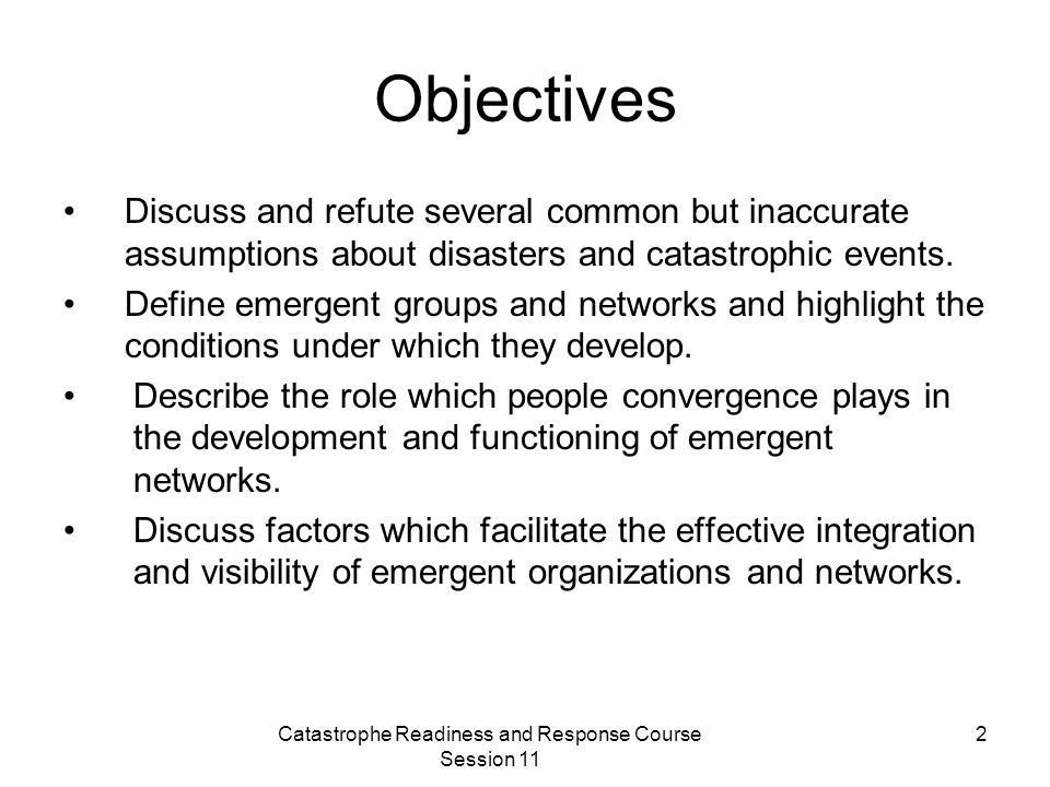 Catastrophe Readiness and Response Course Session 11 2 Objectives Discuss and refute several common but inaccurate assumptions about disasters and catastrophic events.