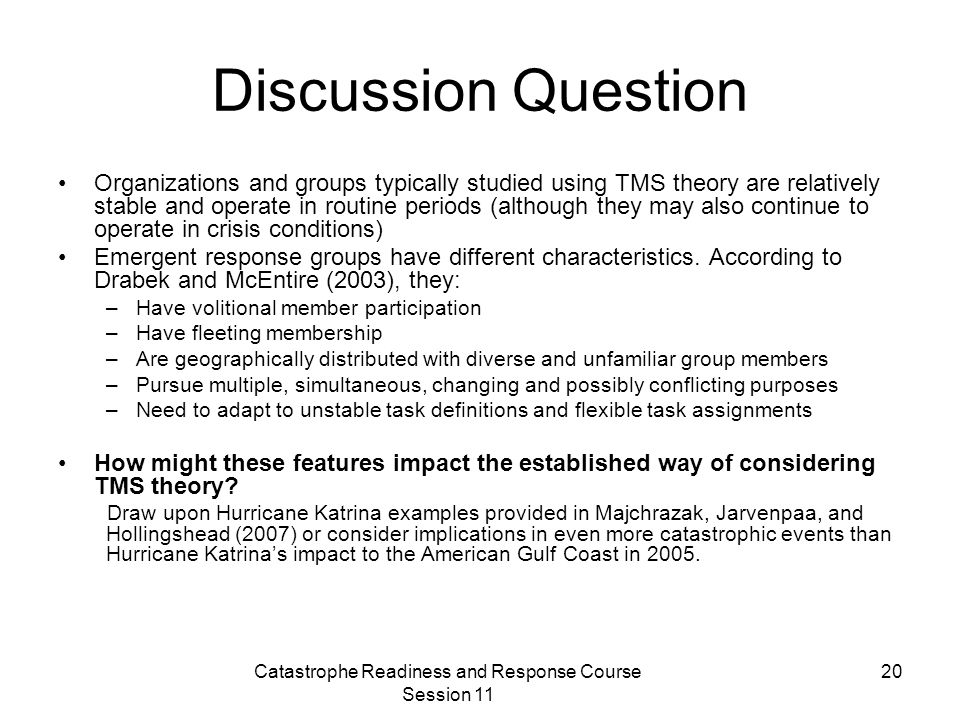 Catastrophe Readiness and Response Course Session 11 20 Discussion Question Organizations and groups typically studied using TMS theory are relatively stable and operate in routine periods (although they may also continue to operate in crisis conditions) Emergent response groups have different characteristics.