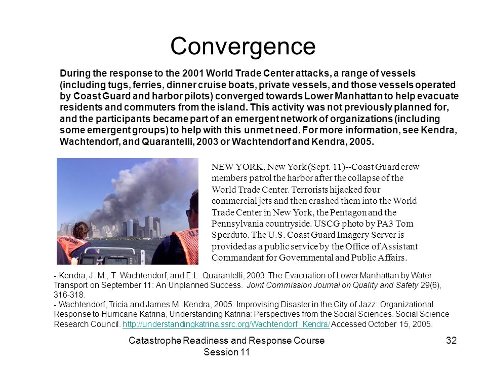Catastrophe Readiness and Response Course Session 11 32 Convergence During the response to the 2001 World Trade Center attacks, a range of vessels (including tugs, ferries, dinner cruise boats, private vessels, and those vessels operated by Coast Guard and harbor pilots) converged towards Lower Manhattan to help evacuate residents and commuters from the island.