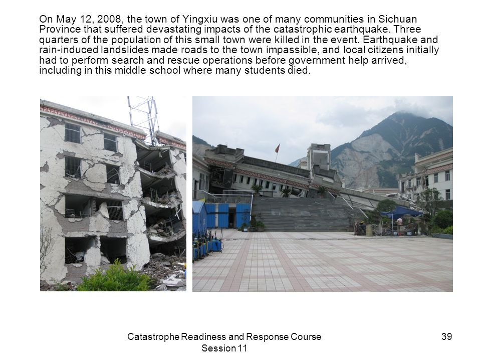 Catastrophe Readiness and Response Course Session 11 39 On May 12, 2008, the town of Yingxiu was one of many communities in Sichuan Province that suffered devastating impacts of the catastrophic earthquake.