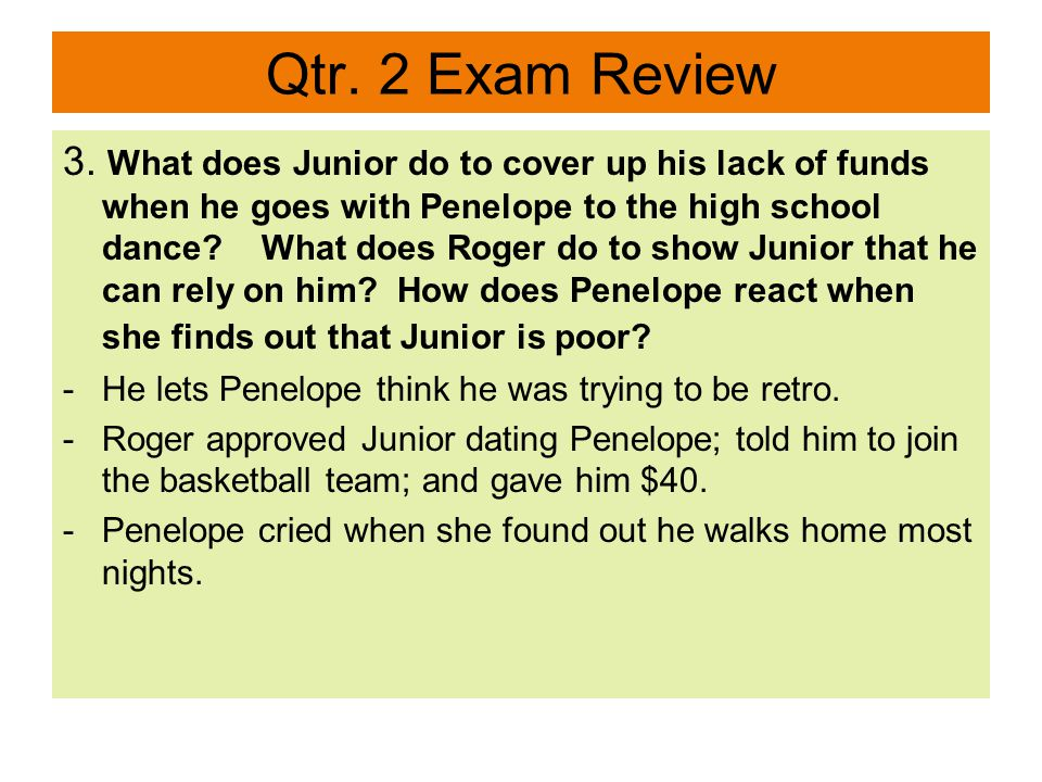 Qtr. 2 Exam Review 3. What does Junior do to cover up his lack of funds when he goes with Penelope to the high school dance? What does Roger do to sho