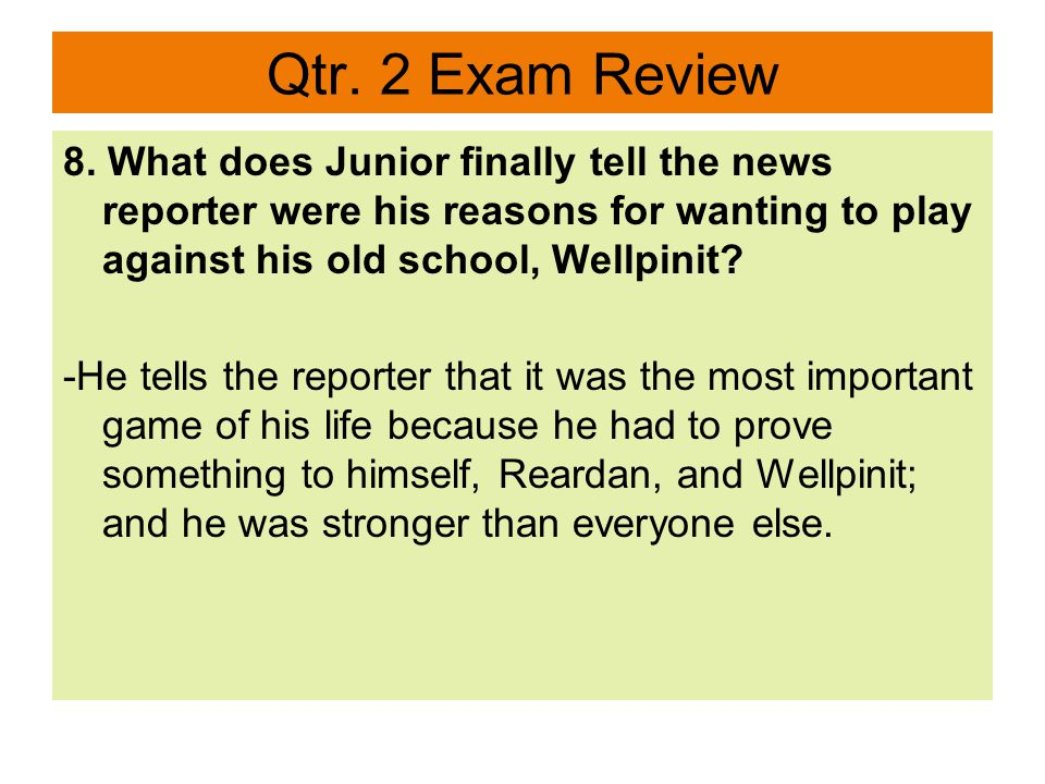 Qtr. 2 Exam Review 8. What does Junior finally tell the news reporter were his reasons for wanting to play against his old school, Wellpinit? -He tell