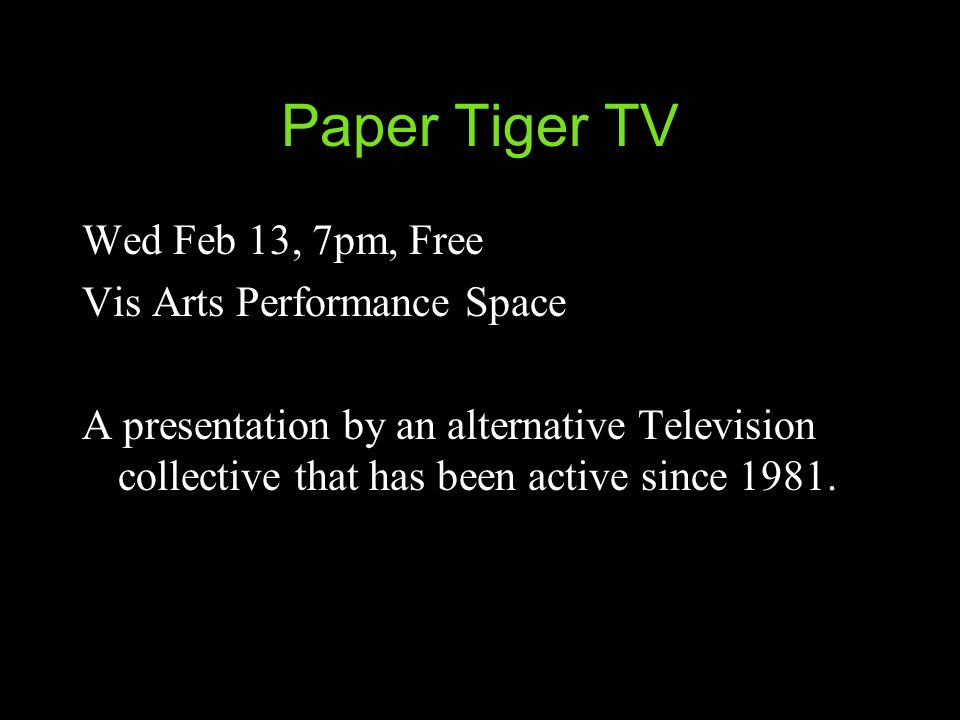Paper Tiger TV Wed Feb 13, 7pm, Free Vis Arts Performance Space A presentation by an alternative Television collective that has been active since 1981.