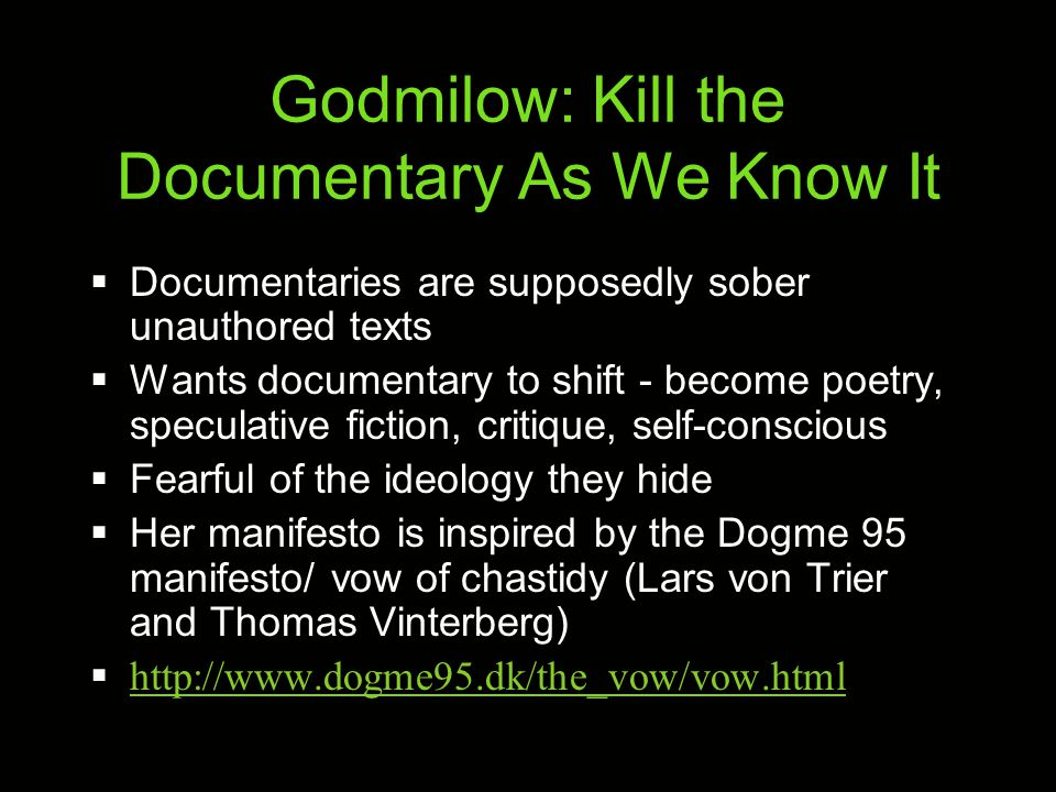 Godmilow: Kill the Documentary As We Know It  Documentaries are supposedly sober unauthored texts  Wants documentary to shift - become poetry, speculative fiction, critique, self-conscious  Fearful of the ideology they hide  Her manifesto is inspired by the Dogme 95 manifesto/ vow of chastidy (Lars von Trier and Thomas Vinterberg)  http://www.dogme95.dk/the_vow/vow.html http://www.dogme95.dk/the_vow/vow.html
