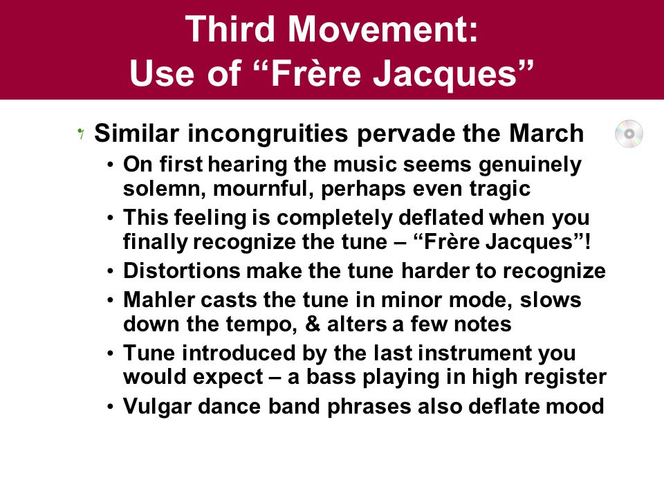 Third Movement: Use of Frère Jacques Similar incongruities pervade the March On first hearing the music seems genuinely solemn, mournful, perhaps even tragic This feeling is completely deflated when you finally recognize the tune – Frère Jacques .