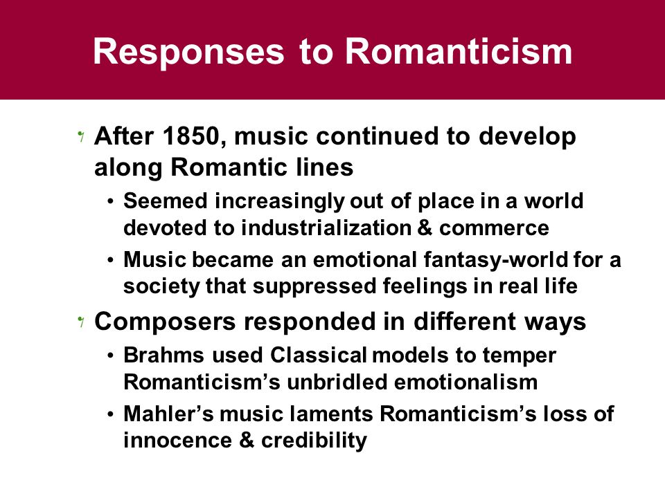 Responses to Romanticism After 1850, music continued to develop along Romantic lines Seemed increasingly out of place in a world devoted to industrialization & commerce Music became an emotional fantasy-world for a society that suppressed feelings in real life Composers responded in different ways Brahms used Classical models to temper Romanticism's unbridled emotionalism Mahler's music laments Romanticism's loss of innocence & credibility