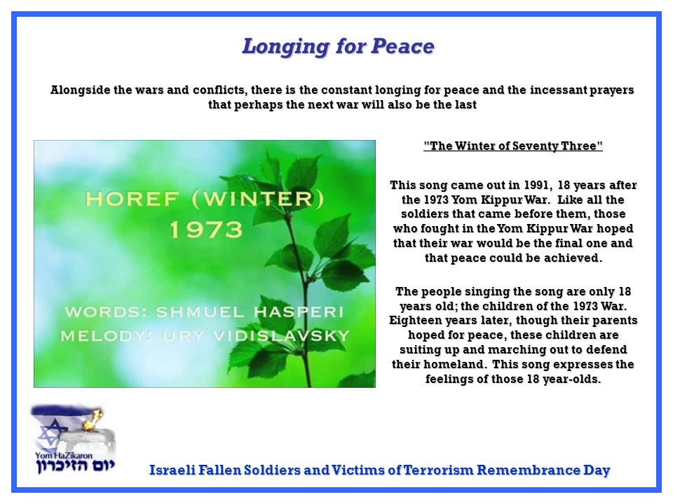 Israeli Fallen Soldiers and Victims of Terrorism Remembrance Day Longing for Peace Alongside the wars and conflicts, there is the constant longing for peace and the incessant prayers that perhaps the next war will also be the last This song came out in 1991, 18 years after the 1973 Yom Kippur War.
