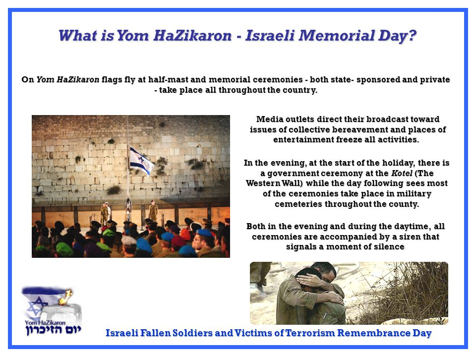 Israeli Fallen Soldiers and Victims of Terrorism Remembrance Day Both in the evening and during the daytime, all ceremonies are accompanied by a siren that signals a moment of silence What is Yom HaZikaron - Israeli Memorial Day.