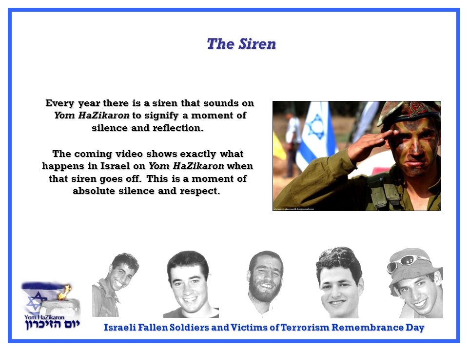 Israeli Fallen Soldiers and Victims of Terrorism Remembrance Day Every year there is a siren that sounds on Yom HaZikaron to signify a moment of silence and reflection.