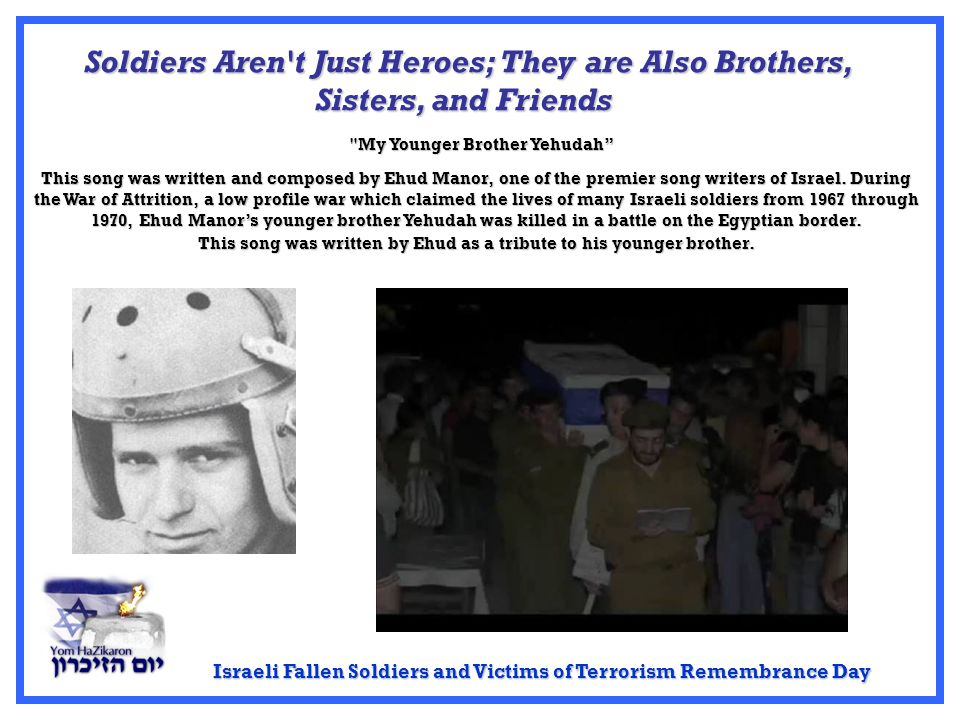 Israeli Fallen Soldiers and Victims of Terrorism Remembrance Day Soldiers Aren t Just Heroes; They are Also Brothers, Sisters, and Friends This song was written and composed by Ehud Manor, one of the premier song writers of Israel.