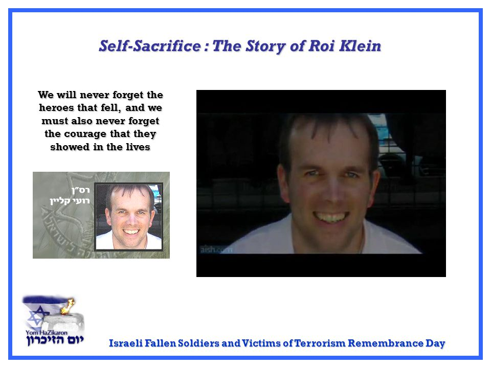 Israeli Fallen Soldiers and Victims of Terrorism Remembrance Day Self-Sacrifice: The Story of Roi Klein Self-Sacrifice : The Story of Roi Klein We will never forget the heroes that fell, and we must also never forget the courage that they showed in the lives
