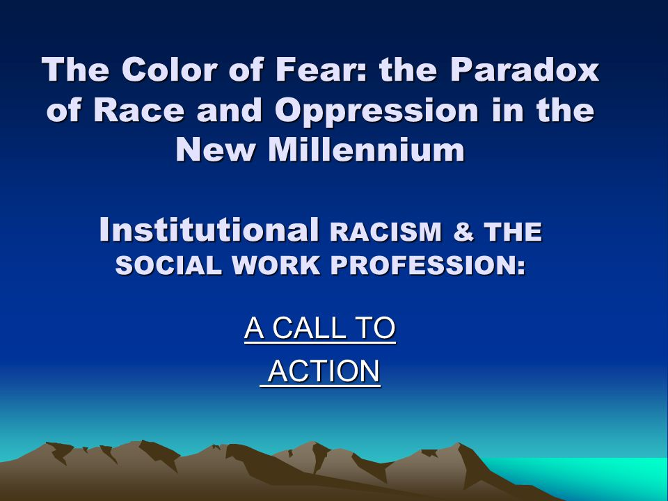 The Color of Fear: the Paradox of Race and Oppression in the New Millennium Institutional RACISM & THE SOCIAL WORK PROFESSION: A CALL TO ACTION ACTION