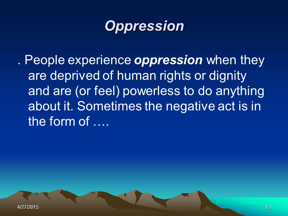 4/27/201513 Oppression. People experience oppression when they are deprived of human rights or dignity and are (or feel) powerless to do anything abou