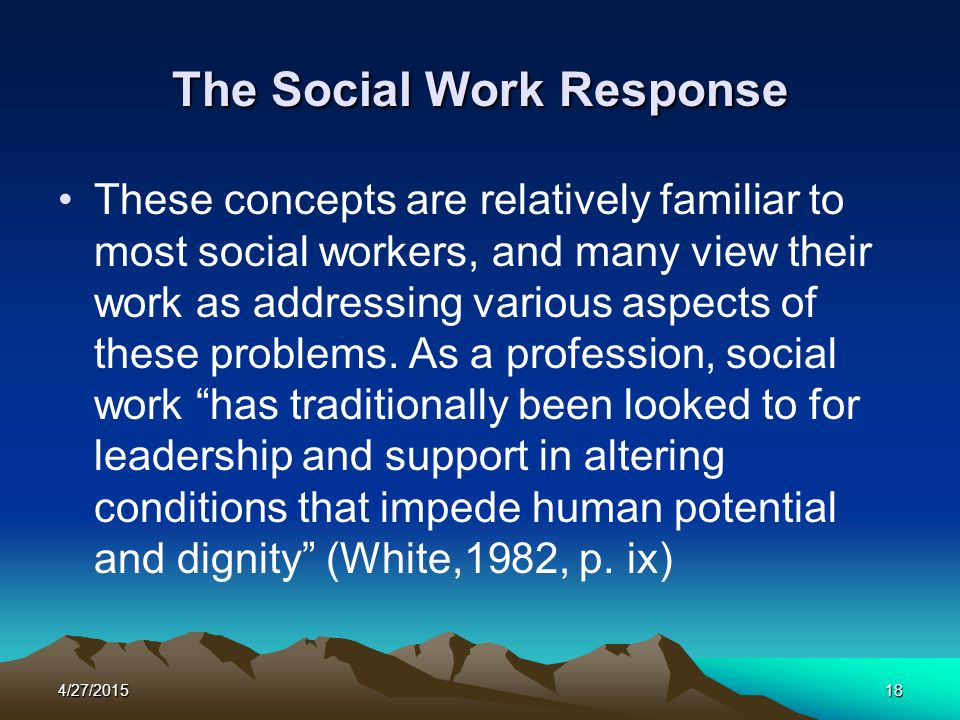 4/27/201518 The Social Work Response These concepts are relatively familiar to most social workers, and many view their work as addressing various asp