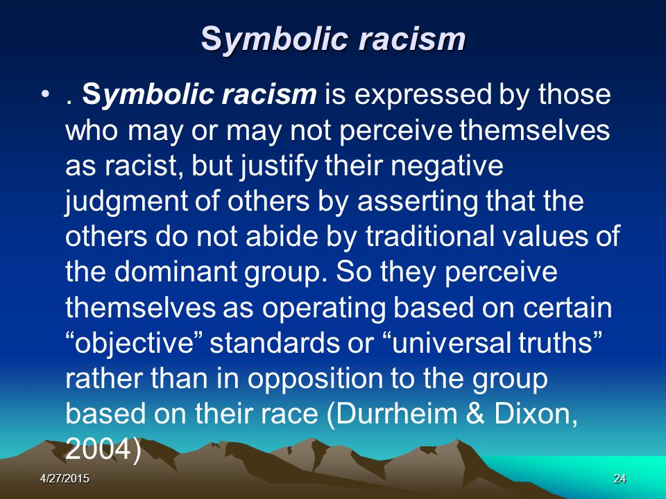 4/27/201524 Symbolic racism. Symbolic racism is expressed by those who may or may not perceive themselves as racist, but justify their negative judgme