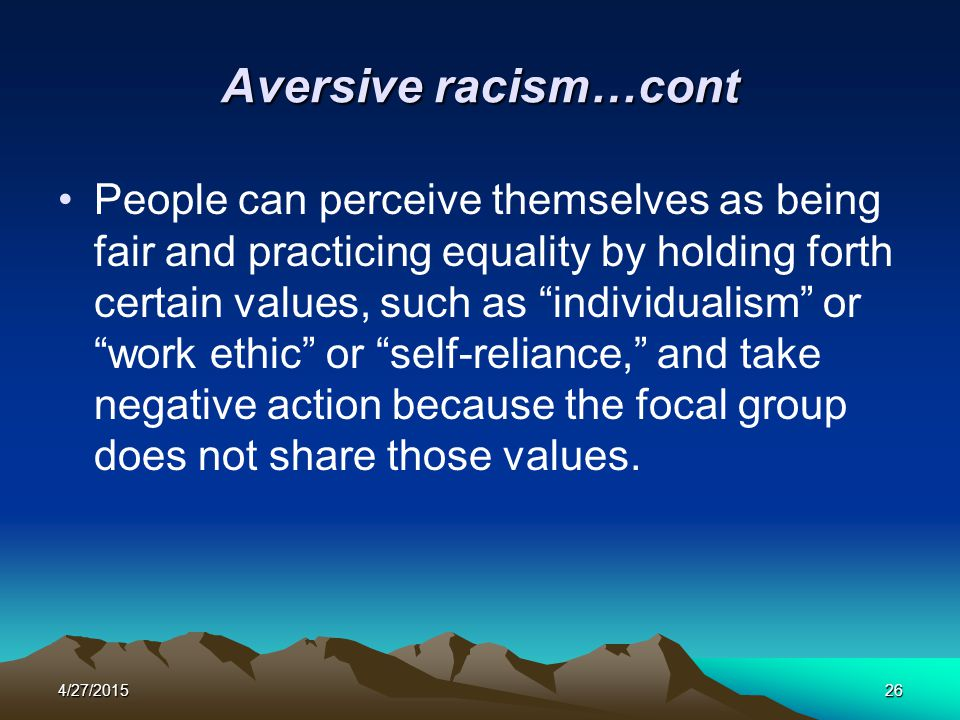 """4/27/201526 Aversive racism…cont People can perceive themselves as being fair and practicing equality by holding forth certain values, such as """"indivi"""