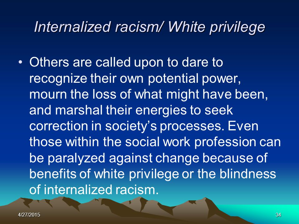 4/27/201534 Internalized racism/ White privilege Others are called upon to dare to recognize their own potential power, mourn the loss of what might h