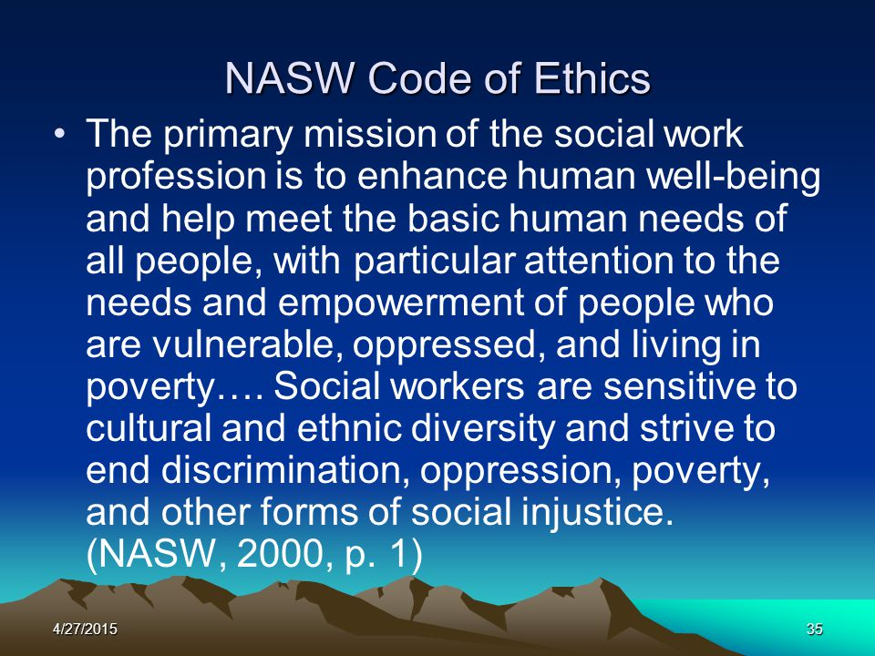 4/27/201535 NASW Code of Ethics The primary mission of the social work profession is to enhance human well-being and help meet the basic human needs o