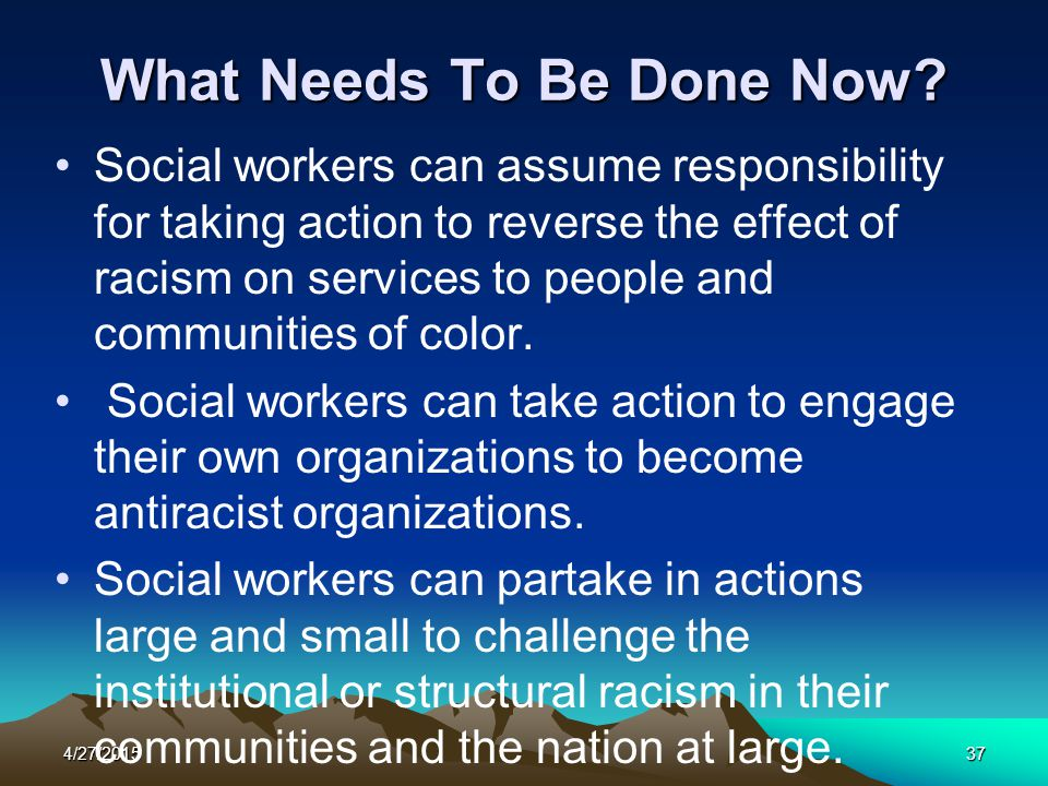 4/27/201537 What Needs To Be Done Now? Social workers can assume responsibility for taking action to reverse the effect of racism on services to peopl