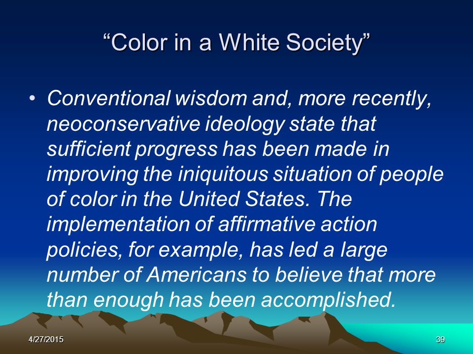 """4/27/201539 """"Color in a White Society"""" Conventional wisdom and, more recently, neoconservative ideology state that sufficient progress has been made i"""