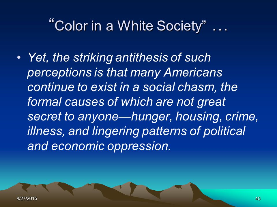 """4/27/201540 """" Color in a White Society"""" … Yet, the striking antithesis of such perceptions is that many Americans continue to exist in a social chasm,"""