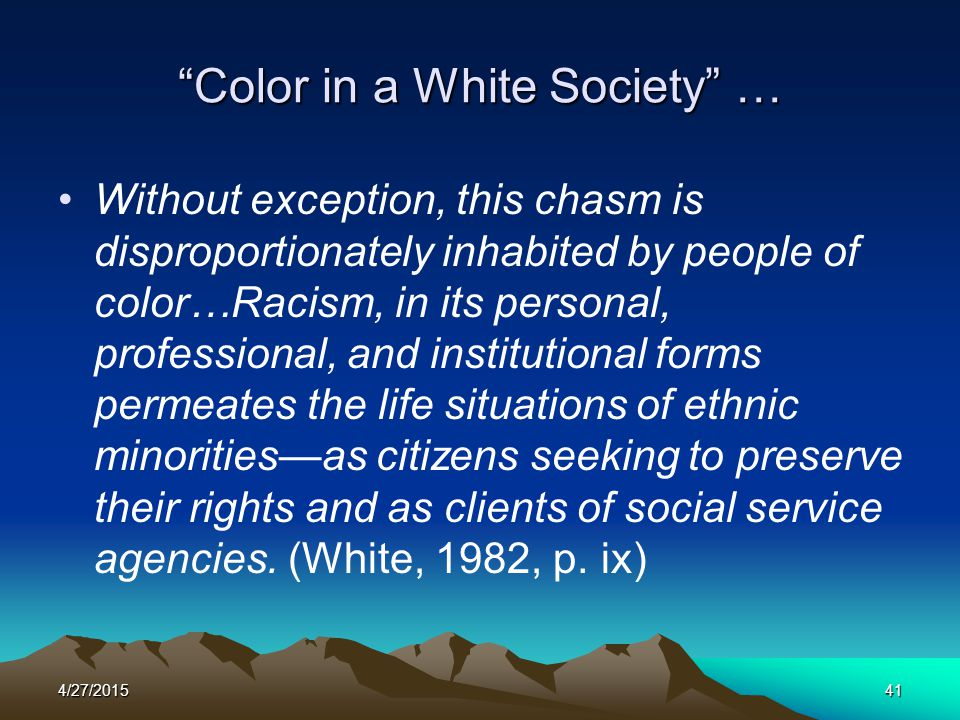 """4/27/201541 """"Color in a White Society"""" … Without exception, this chasm is disproportionately inhabited by people of color…Racism, in its personal, pro"""