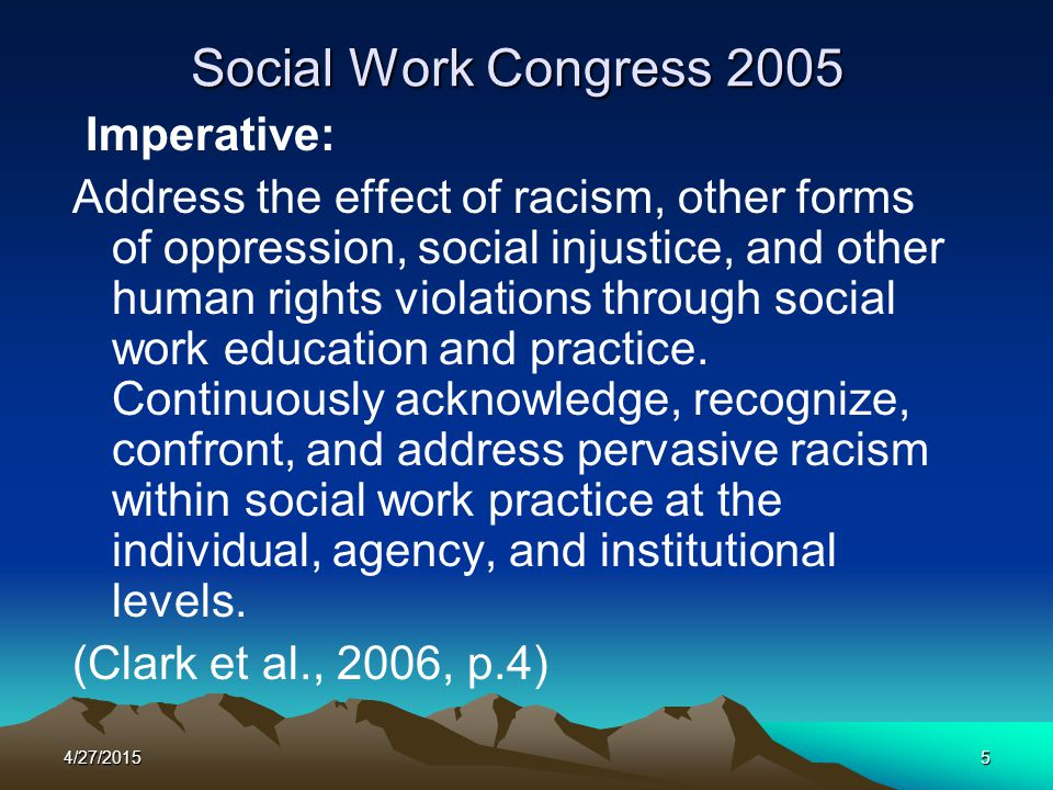 4/27/20155 Social Work Congress 2005 Imperative: Address the effect of racism, other forms of oppression, social injustice, and other human rights vio
