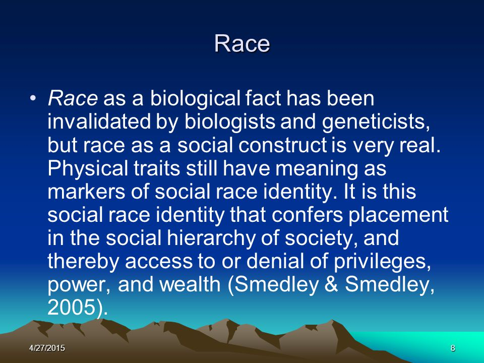 4/27/20158 Race Race as a biological fact has been invalidated by biologists and geneticists, but race as a social construct is very real. Physical tr