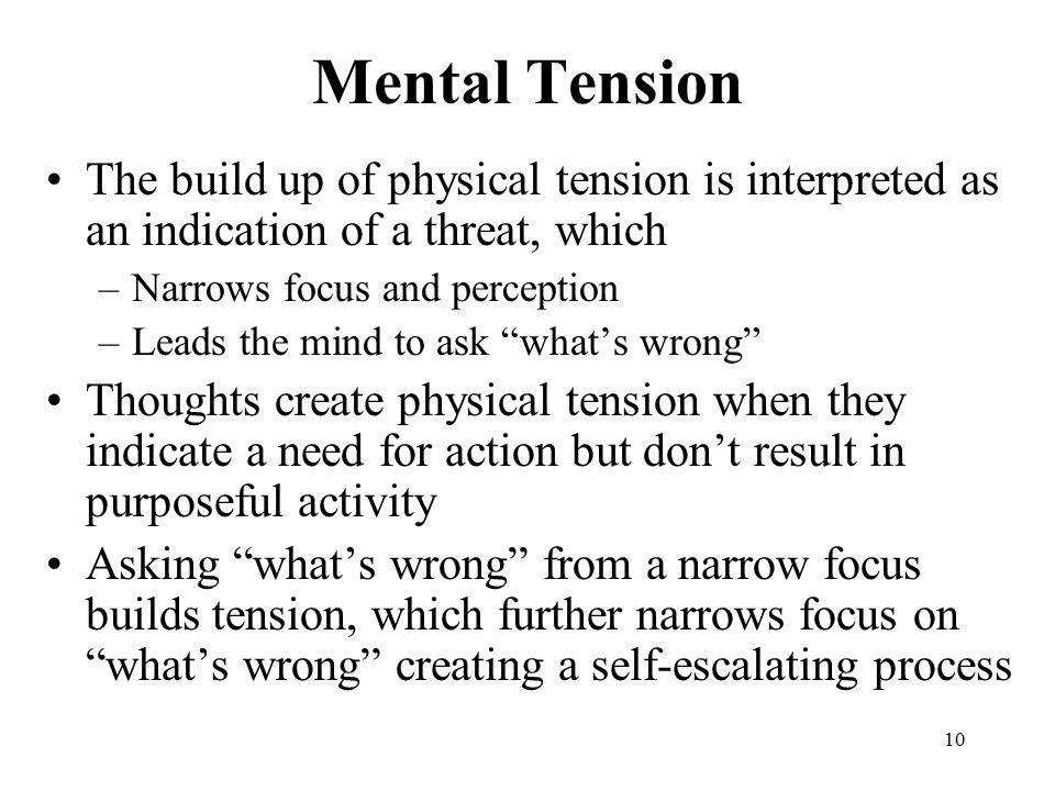 10 Mental Tension The build up of physical tension is interpreted as an indication of a threat, which –Narrows focus and perception –Leads the mind to ask what's wrong Thoughts create physical tension when they indicate a need for action but don't result in purposeful activity Asking what's wrong from a narrow focus builds tension, which further narrows focus on what's wrong creating a self-escalating process