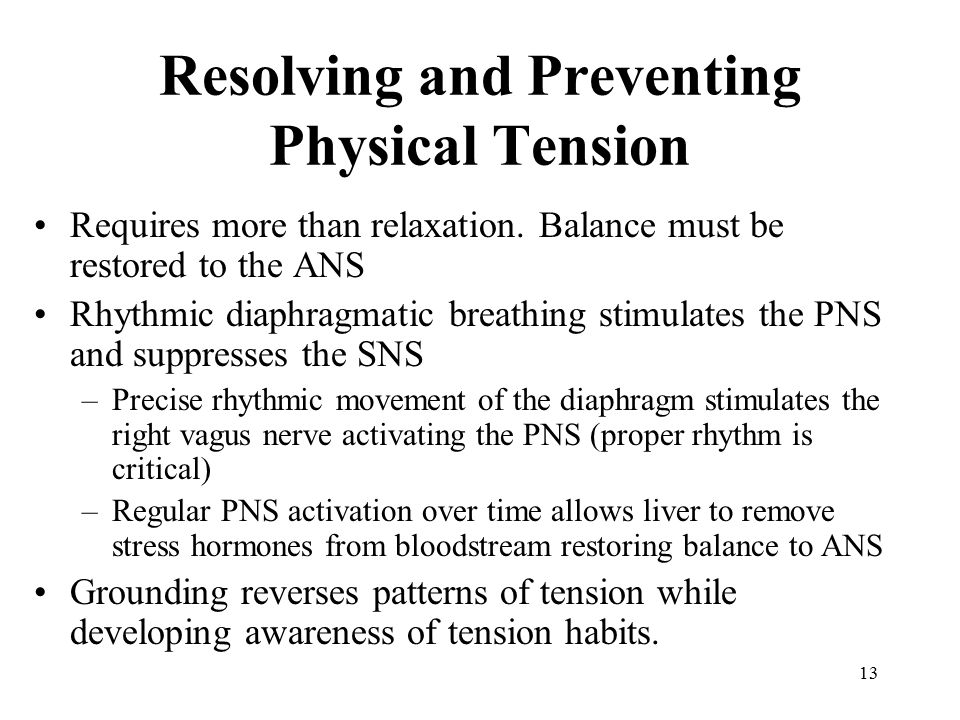 13 Resolving and Preventing Physical Tension Requires more than relaxation. Balance must be restored to the ANS Rhythmic diaphragmatic breathing stimu
