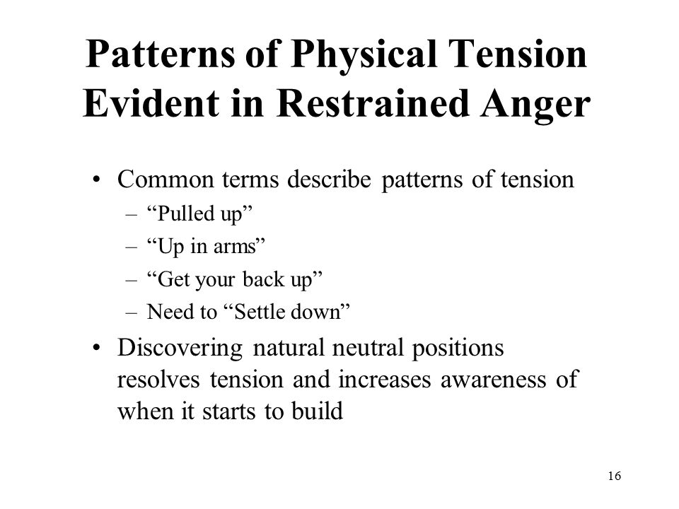 "16 Patterns of Physical Tension Evident in Restrained Anger Common terms describe patterns of tension –""Pulled up"" –""Up in arms"" –""Get your back up"" –"