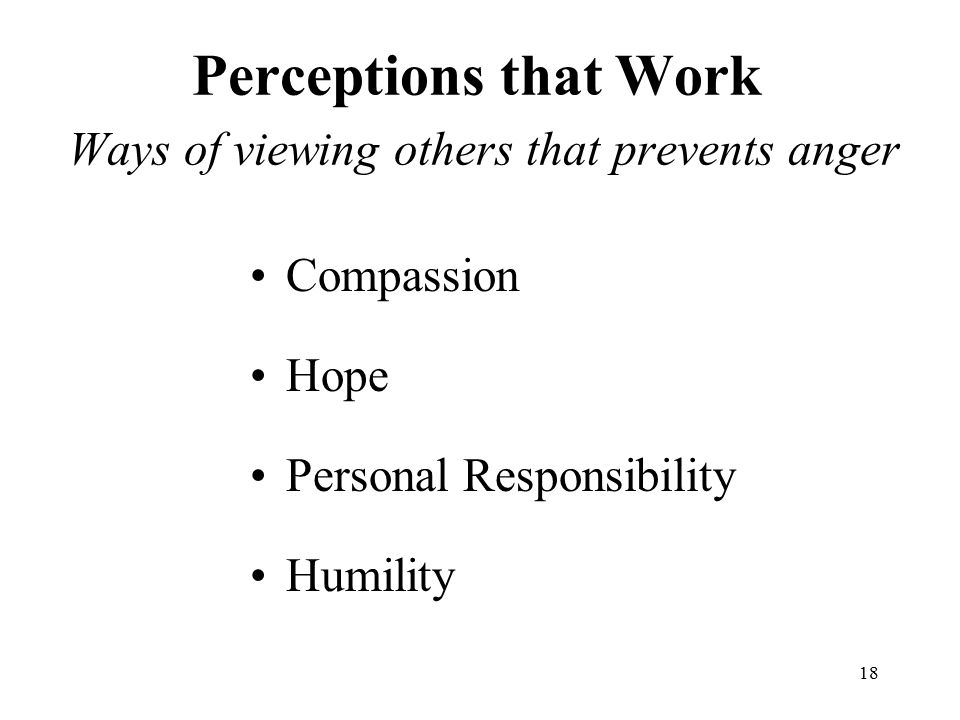 18 Perceptions that Work Ways of viewing others that prevents anger Compassion Hope Personal Responsibility Humility