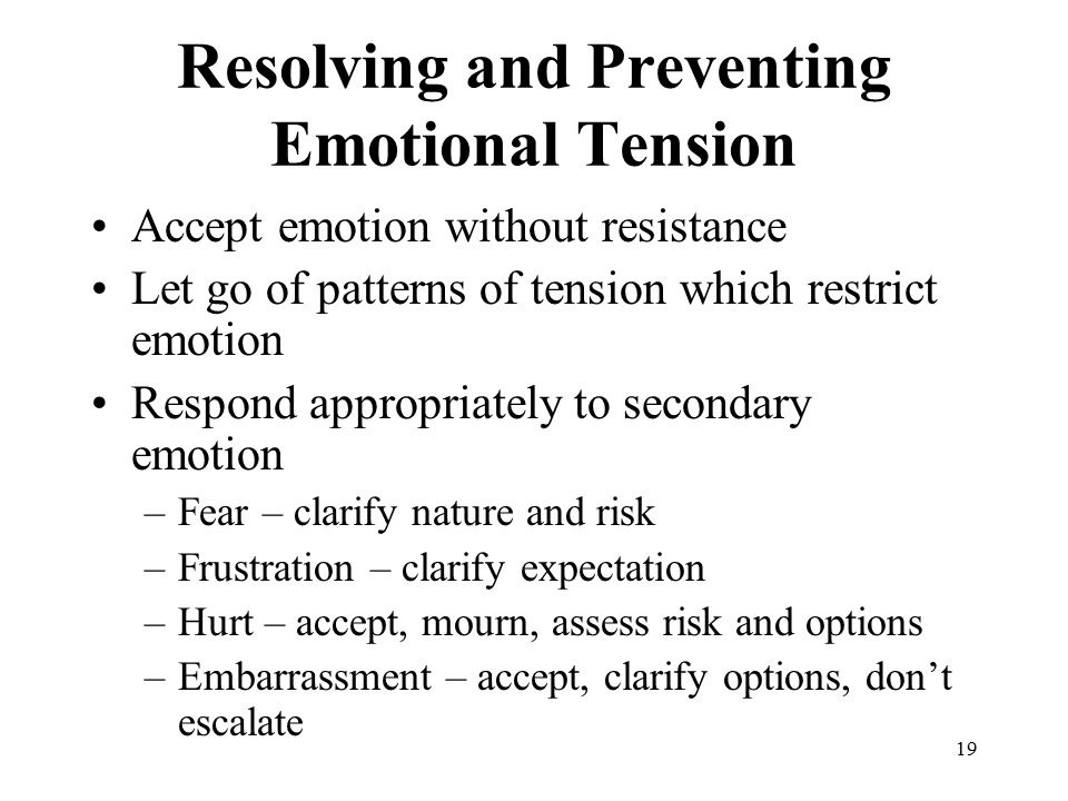 19 Resolving and Preventing Emotional Tension Accept emotion without resistance Let go of patterns of tension which restrict emotion Respond appropriately to secondary emotion –Fear – clarify nature and risk –Frustration – clarify expectation –Hurt – accept, mourn, assess risk and options –Embarrassment – accept, clarify options, don't escalate