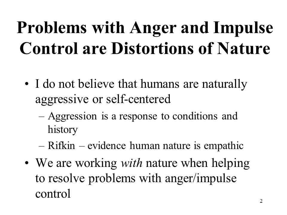 2 Problems with Anger and Impulse Control are Distortions of Nature I do not believe that humans are naturally aggressive or self-centered –Aggression
