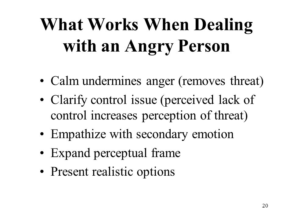 20 What Works When Dealing with an Angry Person Calm undermines anger (removes threat) Clarify control issue (perceived lack of control increases perception of threat) Empathize with secondary emotion Expand perceptual frame Present realistic options